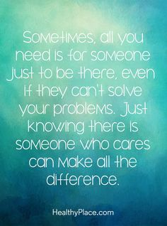 Mental illness quote - Sometimes, all you need is for someone just to be there, even if they can't solve your problems. Just knowing there is someone who cares can make all the difference.