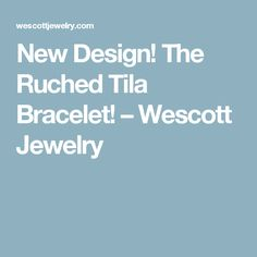 New Design! The Ruched Tila Bracelet! – Wescott Jewelry