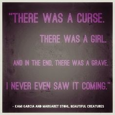 """""""There was a curse. There was a girl. And in the end, there was a grave. I never even saw it coming."""" - Beautiful Creatures"""