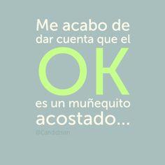 Me acabo de dar cuenta que el OK es un muñequito acostado... :P #Citas #Frases @Candidman....SP
