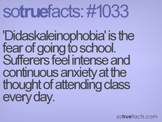 'Didaskaleinophobia' is the fear of going to school. Sufferers feel intense and continuous anxiety at the thought of attending class every day.