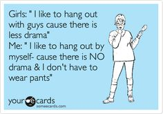 Funny Confession Ecard: Girls: ' I like to hang out with guys cause there is less drama' Me: ' I like to hang out by myself- cause there is NO drama & I don't have to wear pants'.