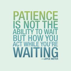 Patient is not the ability to wait but how you act while you're waiting.