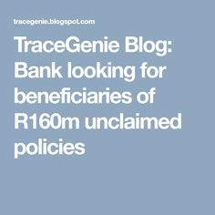 TraceGenie Blog: Bank looking for beneficiaries of R160m unclaimed policies