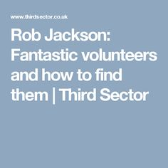 Rob Jackson: Fantastic volunteers and how to find them | Third Sector
