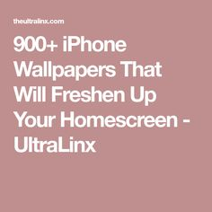 900+ iPhone Wallpapers That Will Freshen Up Your Homescreen - UltraLinx