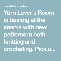 Yarn Lover's Room is busting at the seams with new patterns in both knitting and crocheting. Pick up your needles or grab your hooks. We have tons of patterns we'd like to share with you.