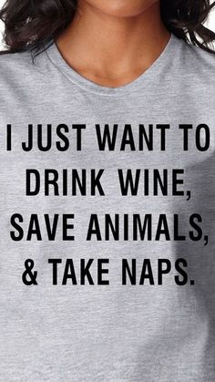 I just want to drink wine, save animals & take naps.