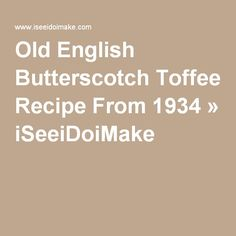 Old English Butterscotch Toffee Recipe From 1934 » iSeeiDoiMake