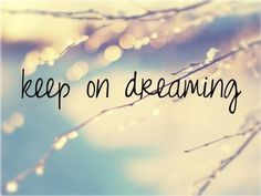 - Keep On Dreaming ..  - Never Stop ..  - Never Give Up ..  - Never Quit ..  - Even When You Are ..  - Worn Out and Used Up ..