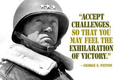 Accept challenges so that you can feel the exhilaration of victory.  -George S. Patton