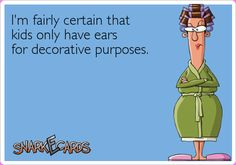 I'm fairly certain that kids only have ears for decorative purposes. | Snarkecards