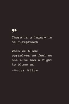 There is a luxury in self-reproach. When we blame ourselves we feel no one else has a right to blame us. —Oscar Wilde