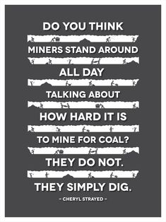 Do You Think that Miners Stand Around All Day Talking About How Hard it is to Mine for Coal? They Do Not. They Simply Dig. -Cheryl Strayed This is not a philosophy class. This is LIFE. Wise Quotes, Great Quotes, Words Quotes, Funny Quotes, Inspirational Quotes, Motivational, Sayings, Thinking Quotes, Thinking Of You