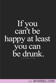 Wise words to live by. It's just so much easier to be drunk.