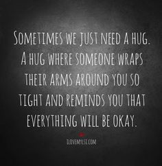 Sometimes we just need a hug. A hug where someone wraps their arms around you so tight and reminds you that everything will be okay. Thank you for my hug today.
