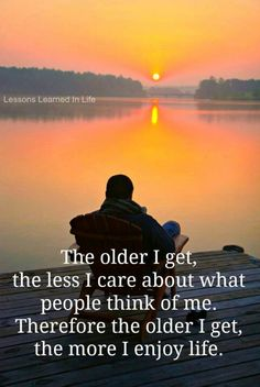 the older I get the less I care about what people think of me . . . therefore the older I get the more I enjoy life