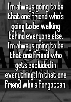 I'm always going to be that one friend who's going to be walking behind everyone else. I'm always going to be that one friend who gets excluded in everything. I'm that one friend who's forgotten. Feeling Broken Quotes, Deep Thought Quotes, Quotes Deep Feelings, Hurt Quotes, Real Quotes, Mood Quotes, Positive Quotes, Life Quotes, Depressing Quotes