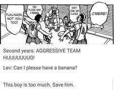 Lev: can I get a banana? *nekoma team fighting* Lev: Can I pLEASE Get a banana? Daisuga, Kenma Kozume, Kuroken, Iwaoi, Bokuaka, Kagehina, Akaashi Keiji, Hinata Shouyou, Bokuto Koutarou