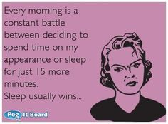 Workplace ecard: Every morning is a constant battle between deciding to spend time on my appearance or sleep for just 15 more minutes. Sleep usually wins... - Peg It Board (ecard,funny ecard,appearance,sleep)