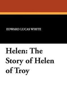 Helen: The Story of Helen of Troy, by Edward Lucas White (Paperback)