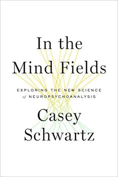 In the Mind Fields: Exploring the New Science of Neuropsychoanalysis by Casey Schwartz