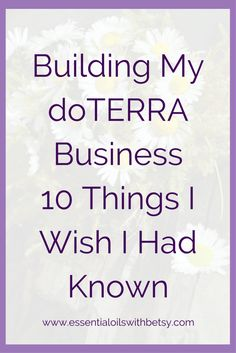Building My doTERRA Business - 10 Tips I Wish I Had Known Building my doTERRA business is one of the most rewarding things I have ever done. I've learned many lessons along the way. Here are the top ten tips I wish I had known when I started building my doTERRA business. Get Started Sharing Right Away