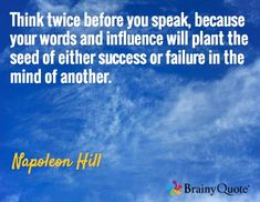 Think twice before you speak, because your words and influence will plant the seed of either success or failure in the mind of another. / Napoleon Hill