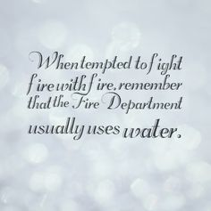 When tempted to fight fire with fire, remember that the Fire Department usually uses water. #quotes