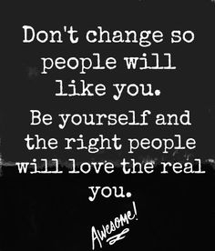 Well said!  So many people change depending on who they are with and after a while they can continue and the REAL PERSON comes out.  Be yourself, you will be much happier.  Remember live the life you love and love the life you live.