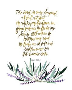 The Lord is my Shepard I shall not want. He makes me lie down in green pastures. He leads me beside still waters. He restores my soul. He leads me in paths of righteousness for His names sake. -Psalm 23:1-3 This is a print of an original hand lettered and watercolored art piece. Printed on lightly textured 80# Linen Cardstock paper. Available in 11x14, 8x10 or 5x7 to fit in a standard size frame. Shipped via USPS First Class Mail with tracking. • 5x7 and 8x10 sizes are shipped in a rigid…