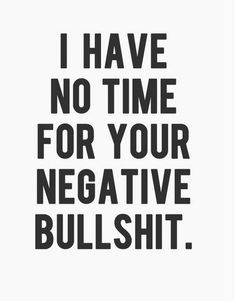 Life Quotes – I Have No Time For Your Negative Bullshit