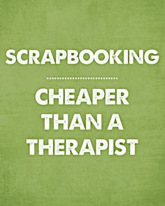 Quote - Scrapbooking: Cheaper Than a Therapist - Scrapbook.com