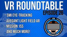 VR Roundtable - Episode 26 (SMI Eye Tracking Avegant Light Field AR Mission: ISS  More)