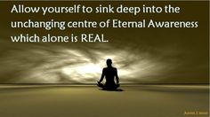 Allow yourself to sink deep into the unchanging center of Eternal Awareness which alone is REAL.  Anon I mus