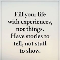 Fill your life with experiences, not things. Have stories to tell, not stuff to show. Great Quotes, Quotes To Live By, Me Quotes, Motivational Quotes, Inspirational Quotes, The Words, Note To Self, Quotable Quotes, Good Advice