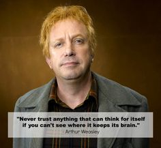 """""""never trust anything that can think for itself if you can't see where it keeps its brain""""  - Arthur Wesley"""