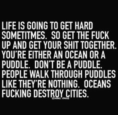 """Life is going to get hard sometimes. So get the fuck up and get your shit together. You're either an ocean or a puddle. Don't be a puddle. People walk through puddles like they're nothing. Oceans fucking destroy cities."""""""