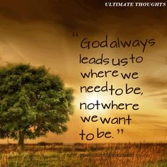 Isn't that the TRUTH! Even though it might not be where WE want to go...The Lord is Always right, HE leads us to a place where we soon find out is much better than before! :)