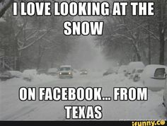 I love looking at the snow ... on Facebook ... from Texas.