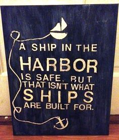 """Love this design, but mine would say, """"A ship is safe in harbor, but that's not what ships are built for."""""""