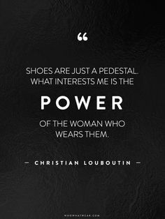 """Shoes are just a pedestal. What interests me is the power of the woman who wears them."" - Christian Louboutin"