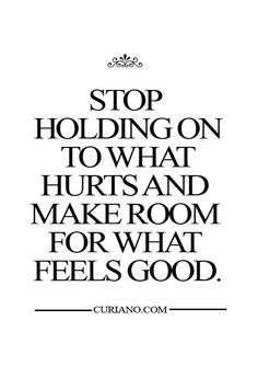 Stop holding on to what hurts and start making time for what feels good