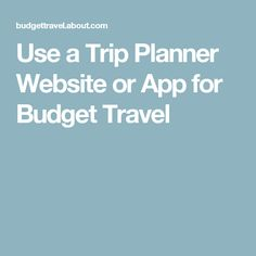 Use a Trip Planner Website or App for Budget Travel