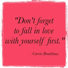 Fall in love with yourself first - Carrie Bradshaw