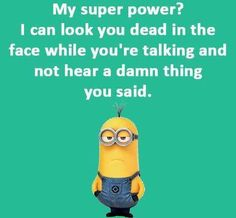 My superpower? I can look you dead in the face while you're talking and not hear a damn thing you said.its so true, it's so funny I can so switch off 😂 Funny Minion Pictures, Funny Minion Memes, Minions Quotes, Funny Jokes, Funny Sayings, Hilarious, Funny Logic, True Sayings, Funny Images