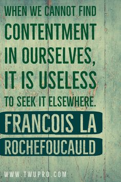 When we cannot find contentment in ourselves, it is useless to seek it elsewhere.-Francois La Rochefoucauld #life #quotes #quote of the day #satisfied #francois la rochefoucauld #pinterest #pins #self-help #inspiration Satisfaction Quotes, Contentment, When Us, Life Quotes, Self, Inspiration, Quotes About Life, Biblical Inspiration, Quote Life