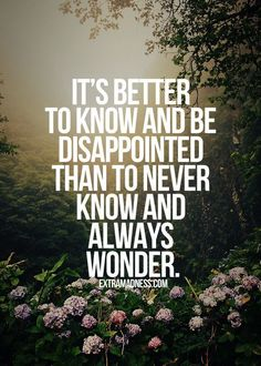 It's better to know and be disappointed than to never…
