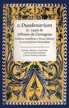 El Duodenarium (c. 1442) de Alfonso de Cartagena : cultura castellana y letras latinas en un proyecto inconcluso / estudio, edición y tradución Luis Fernández Gallardo y Teresa Jiménez Calvente - Córdoba : Almuzara, 2015