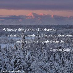 Inspirational quote: A lovely thing about Christmas is that it's compulsory, like a thunderstorm, and we all go through it together. -Garrison Keillor